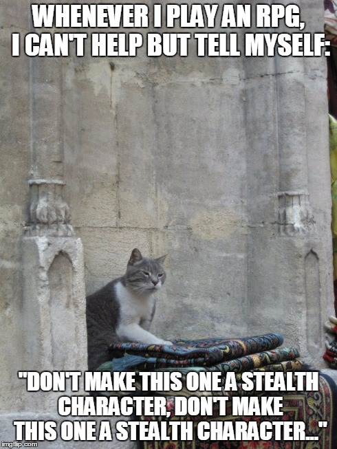 "Khajiit like to sneak | WHENEVER I PLAY AN RPG, I CAN'T HELP BUT TELL MYSELF: ""DON'T MAKE THIS ONE A STEALTH CHARACTER, DON'T MAKE THIS ONE A STEALTH CHARACTER..."" 