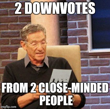 Maury Lie Detector Meme | 2 DOWNVOTES FROM 2 CLOSE-MINDED PEOPLE | image tagged in memes,maury lie detector | made w/ Imgflip meme maker