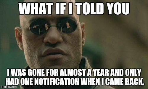 Matrix Morpheus Meme | WHAT IF I TOLD YOU I WAS GONE FOR ALMOST A YEAR AND ONLY HAD ONE NOTIFICATION WHEN I CAME BACK. | image tagged in memes,matrix morpheus | made w/ Imgflip meme maker