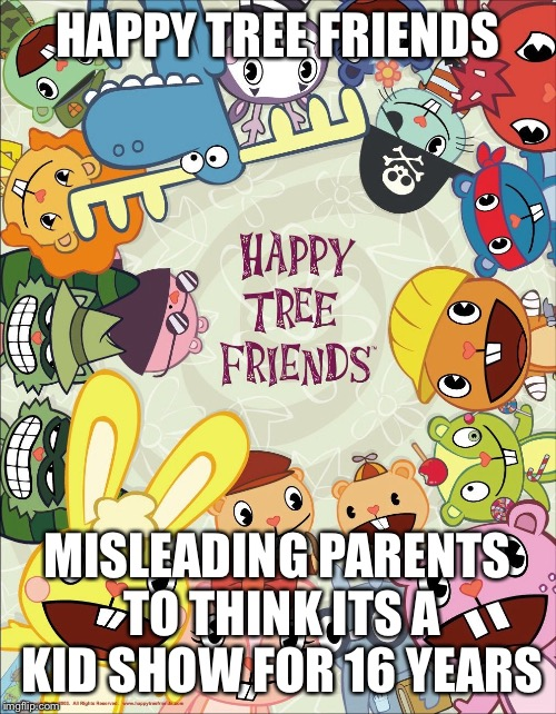 happy tree friends meme | HAPPY TREE FRIENDS MISLEADING PARENTS TO THINK ITS A KID SHOW FOR 16 YEARS | image tagged in happy tree friends | made w/ Imgflip meme maker