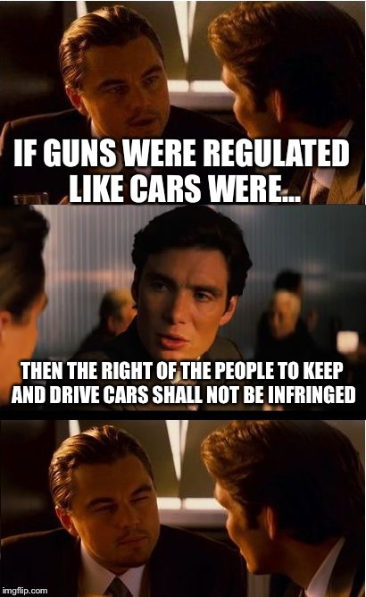 Inception Meme | IF GUNS WERE REGULATED LIKE CARS WERE... THEN THE RIGHT OF THE PEOPLE TO KEEP AND DRIVE CARS SHALL NOT BE INFRINGED | image tagged in memes,inception | made w/ Imgflip meme maker