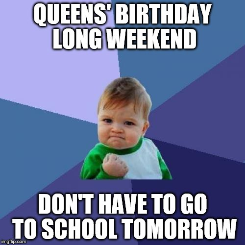 Success Kid Meme | QUEENS' BIRTHDAY LONG WEEKEND DON'T HAVE TO GO TO SCHOOL TOMORROW | image tagged in memes,success kid | made w/ Imgflip meme maker