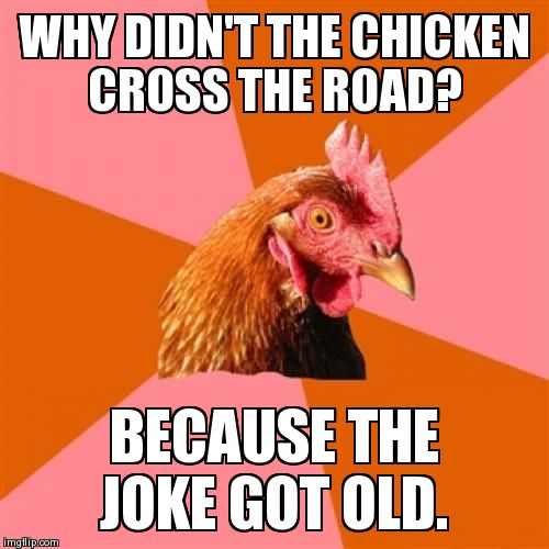 Anti Joke Chicken Meme | WHY DIDN'T THE CHICKEN CROSS THE ROAD? BECAUSE THE JOKE GOT OLD. | image tagged in memes,anti joke chicken | made w/ Imgflip meme maker