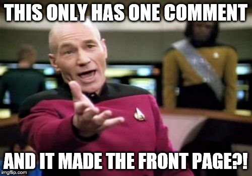 Picard Wtf Meme | THIS ONLY HAS ONE COMMENT AND IT MADE THE FRONT PAGE?! | image tagged in memes,picard wtf | made w/ Imgflip meme maker