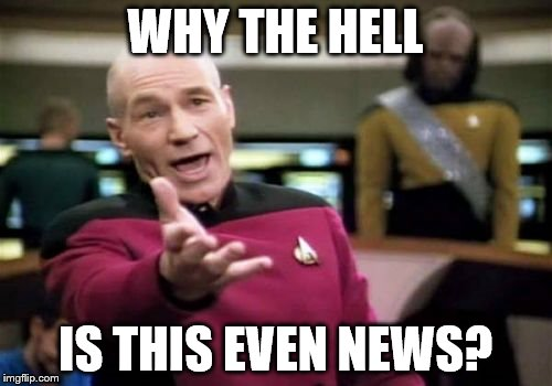Picard Wtf Meme | WHY THE HELL IS THIS EVEN NEWS? | image tagged in memes,picard wtf | made w/ Imgflip meme maker