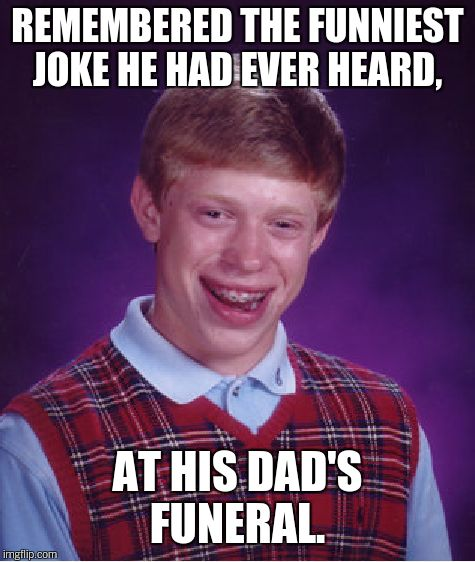 Bad Luck Brian Meme | REMEMBERED THE FUNNIEST JOKE HE HAD EVER HEARD, AT HIS DAD'S FUNERAL. | image tagged in memes,bad luck brian | made w/ Imgflip meme maker