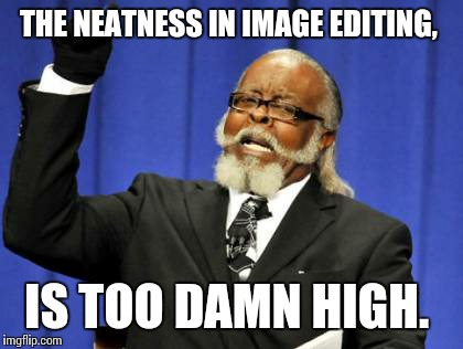 Too Damn High Meme | THE NEATNESS IN IMAGE EDITING, IS TOO DAMN HIGH. | image tagged in memes,too damn high | made w/ Imgflip meme maker