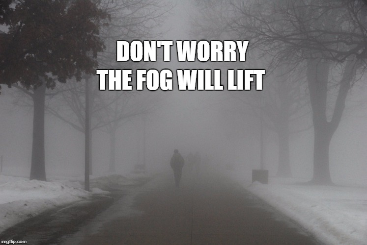 DON'T WORRY THE FOG WILL LIFT | image tagged in fog,hope | made w/ Imgflip meme maker