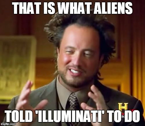 Ancient Aliens Meme | THAT IS WHAT ALIENS TOLD 'ILLUMINATI' TO DO | image tagged in memes,ancient aliens | made w/ Imgflip meme maker