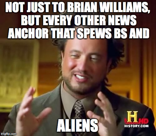Ancient Aliens Meme | NOT JUST TO BRIAN WILLIAMS, BUT EVERY OTHER NEWS ANCHOR THAT SPEWS BS AND ALIENS | image tagged in memes,ancient aliens | made w/ Imgflip meme maker