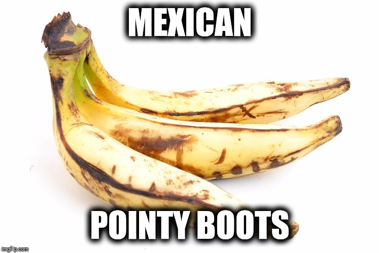 MEXICAN POINTY BOOTS | image tagged in pointyboots | made w/ Imgflip meme maker