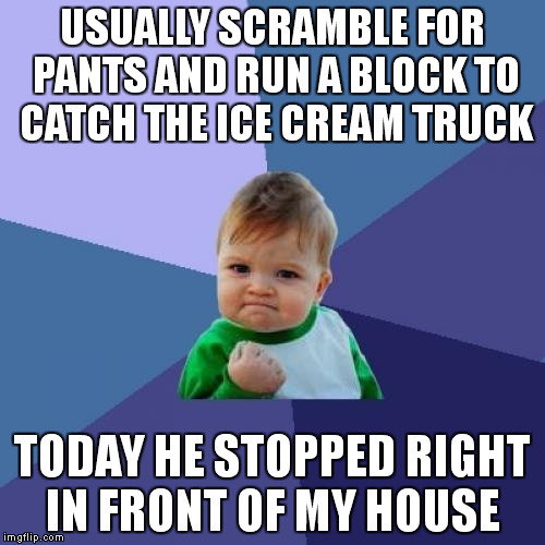 Success Kid Meme | USUALLY SCRAMBLE FOR PANTS AND RUN A BLOCK TO CATCH THE ICE CREAM TRUCK TODAY HE STOPPED RIGHT IN FRONT OF MY HOUSE | image tagged in memes,success kid | made w/ Imgflip meme maker