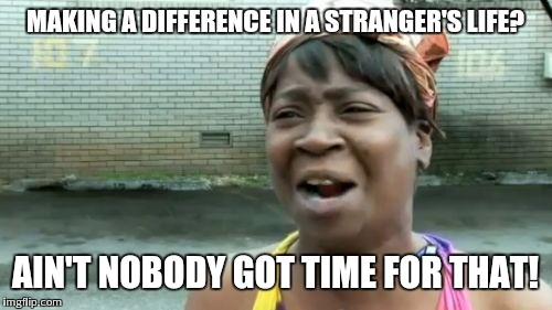 Aint Nobody Got Time For That Meme | MAKING A DIFFERENCE IN A STRANGER'S LIFE? AIN'T NOBODY GOT TIME FOR THAT! | image tagged in memes,aint nobody got time for that | made w/ Imgflip meme maker