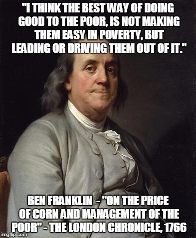 "Ben Franklin 2 | ""I THINK THE BEST WAY OF DOING GOOD TO THE POOR, IS NOT MAKING THEM EASY IN POVERTY, BUT LEADING OR DRIVING THEM OUT OF IT."" BEN FRANKLIN  - 