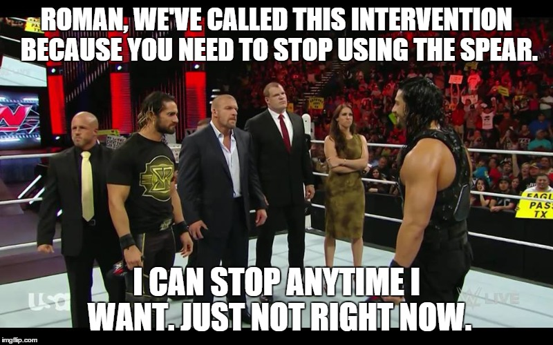 they do this because they love him. | ROMAN, WE'VE CALLED THIS INTERVENTION BECAUSE YOU NEED TO STOP USING THE SPEAR. I CAN STOP ANYTIME I WANT. JUST NOT RIGHT NOW. | image tagged in roman reigns,seth rollins,triple h,wwe | made w/ Imgflip meme maker