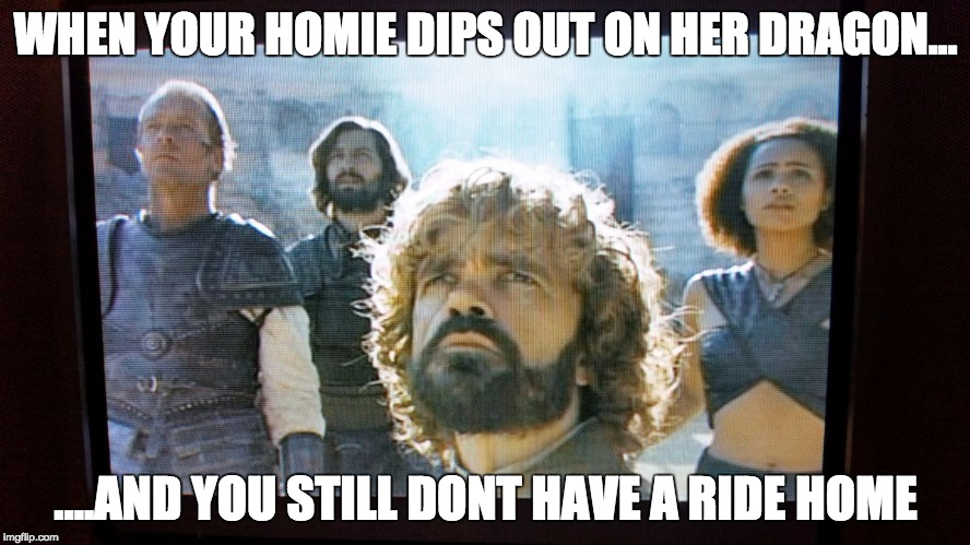 WHEN YOUR HOMIE DIPS OUT ON HER DRAGON... ....AND YOU STILL DONT HAVE A RIDE HOME | image tagged in dragon,game of thrones,spoilers | made w/ Imgflip meme maker