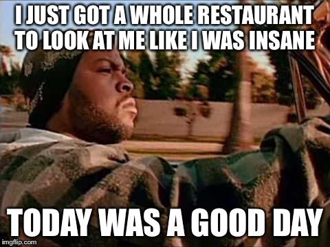 ice cube | I JUST GOT A WHOLE RESTAURANT TO LOOK AT ME LIKE I WAS INSANE TODAY WAS A GOOD DAY | image tagged in ice cube | made w/ Imgflip meme maker