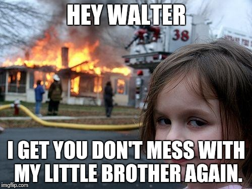 Disaster Girl Meme | HEY WALTER I GET YOU DON'T MESS WITH MY LITTLE BROTHER AGAIN. | image tagged in memes,disaster girl | made w/ Imgflip meme maker