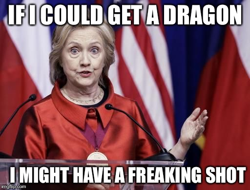 Hillary is not a Targarrian | IF I COULD GET A DRAGON I MIGHT HAVE A FREAKING SHOT | image tagged in surprised hillary,memes,game of thrones | made w/ Imgflip meme maker