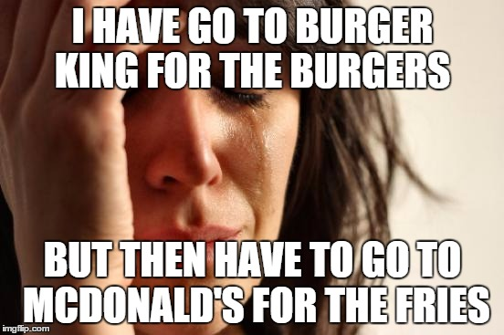 First World Lunches | I HAVE GO TO BURGER KING FOR THE BURGERS BUT THEN HAVE TO GO TO MCDONALD'S FOR THE FRIES | image tagged in memes,first world problems,burger king,mcdonalds,fries,burgers | made w/ Imgflip meme maker