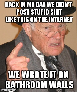 Back In My Day Meme | BACK IN MY DAY WE DIDN'T POST STUPID SHIT LIKE THIS ON THE INTERNET WE WROTE IT ON BATHROOM WALLS | image tagged in memes,back in my day | made w/ Imgflip meme maker