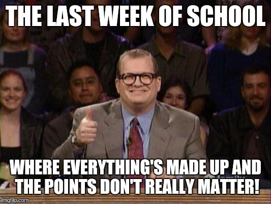 Drew Carey  | THE LAST WEEK OF SCHOOL WHERE EVERYTHING'S MADE UP AND THE POINTS DON'T REALLY MATTER! | image tagged in drew carey  | made w/ Imgflip meme maker