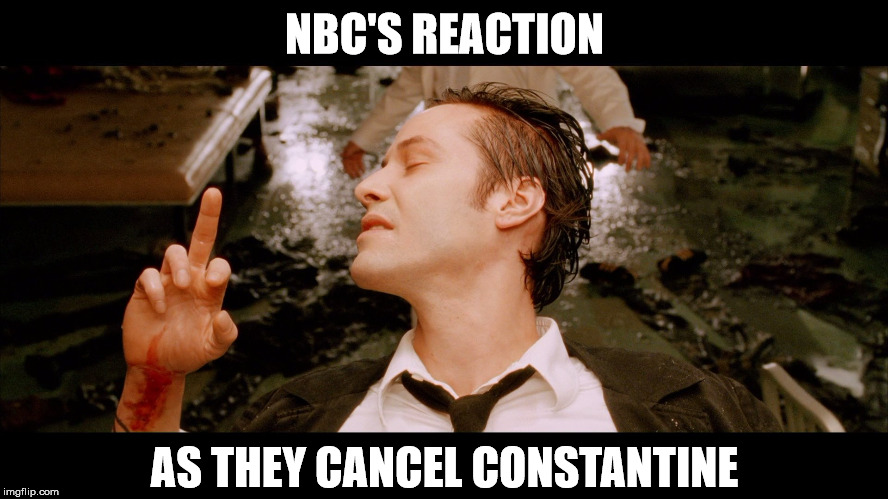 NBC's Reaction As They Cancel Constantine | NBC'S REACTION AS THEY CANCEL CONSTANTINE | image tagged in nbc,constantine,cancel,middle finger,keanu reeves | made w/ Imgflip meme maker