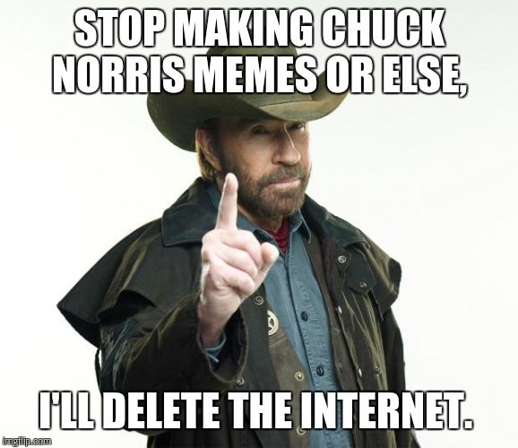 Internet.  | STOP MAKING CHUCK NORRIS MEMES OR ELSE, I'LL DELETE THE INTERNET. | image tagged in chuck norris | made w/ Imgflip meme maker