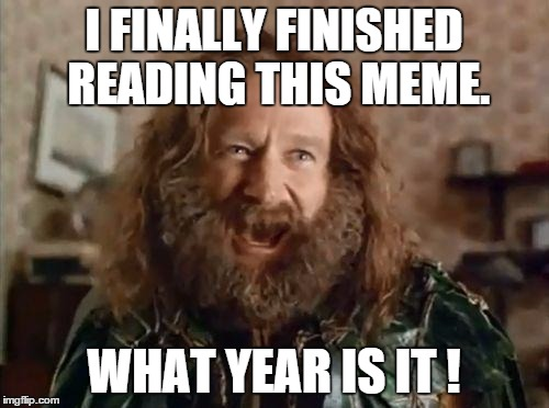 What year is it | I FINALLY FINISHED READING THIS MEME. WHAT YEAR IS IT ! | image tagged in what year is it | made w/ Imgflip meme maker