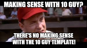 MAKING SENSE WITH 10 GUY? THERE'S NO MAKING SENSE WITH THE 10 GUY TEMPLATE! | made w/ Imgflip meme maker