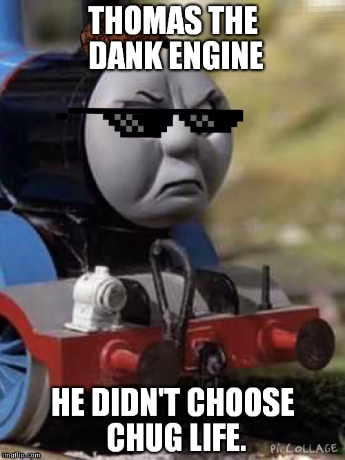 Thomas Chug Life | THOMAS THE DANK ENGINE HE DIDN'T CHOOSE CHUG LIFE. | image tagged in thomas chug life | made w/ Imgflip meme maker