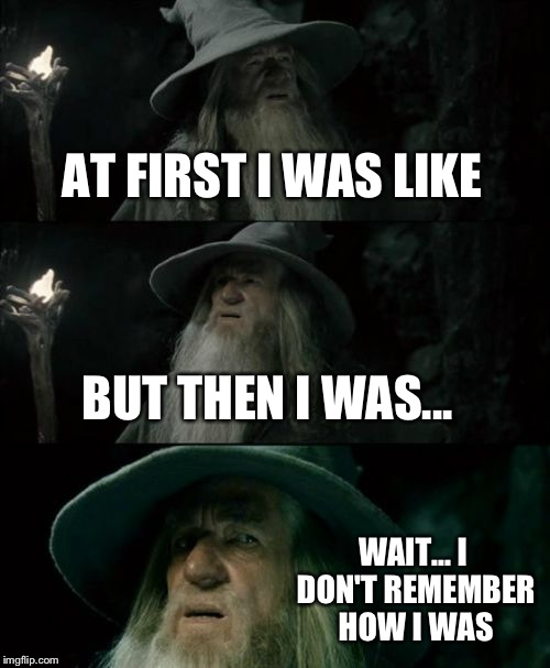 Confused Gandalf Meme | AT FIRST I WAS LIKE BUT THEN I WAS... WAIT... I DON'T REMEMBER HOW I WAS | image tagged in memes,confused gandalf | made w/ Imgflip meme maker