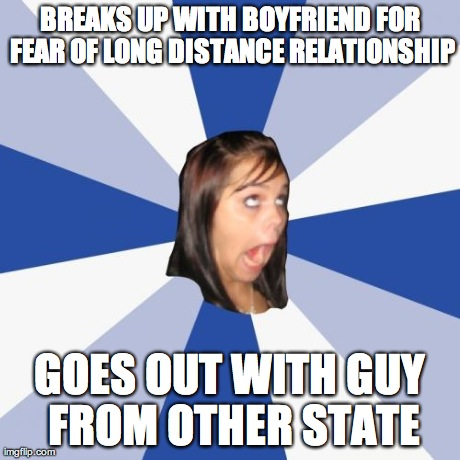 Annoying Facebook Girl Meme | BREAKS UP WITH BOYFRIEND FOR FEAR OF LONG DISTANCE RELATIONSHIP GOES OUT WITH GUY FROM OTHER STATE | image tagged in memes,annoying facebook girl,AdviceAnimals | made w/ Imgflip meme maker
