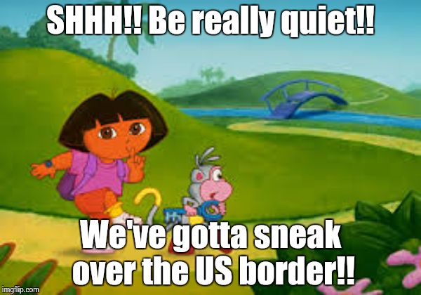 Dora goes exploring too far! | SHHH!! Be really quiet!! We've gotta sneak over the US border!! | image tagged in dora | made w/ Imgflip meme maker