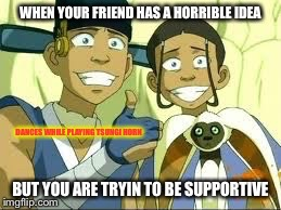 Be Supportive! | DANCES WHILE PLAYING TSUNGI HORN | image tagged in memes,avatar the last airbender,facebook,support,friends,friendship | made w/ Imgflip meme maker
