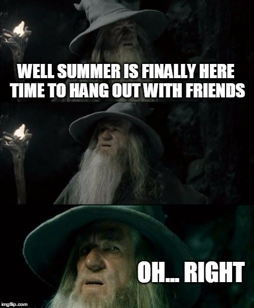 No Friends | WELL SUMMER IS FINALLY HERE TIME TO HANG OUT WITH FRIENDS OH... RIGHT | image tagged in memes,confused gandalf | made w/ Imgflip meme maker