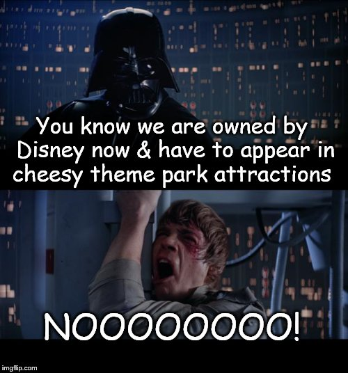 Cheesy Star Wars  | You know we are owned by Disney now & have to appear in cheesy theme park attractions NOOOOOOOO! | image tagged in memes,star wars no | made w/ Imgflip meme maker