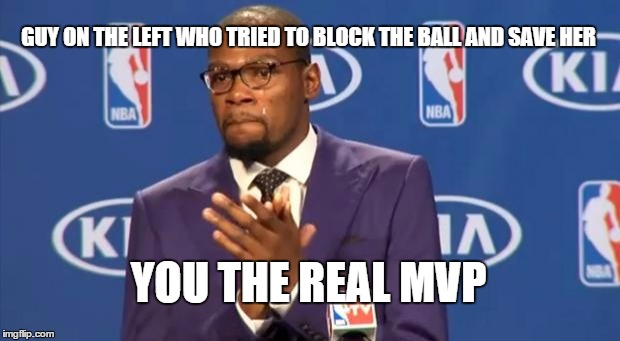 You The Real MVP Meme | GUY ON THE LEFT WHO TRIED TO BLOCK THE BALL AND SAVE HER YOU THE REAL MVP | image tagged in memes,you the real mvp | made w/ Imgflip meme maker