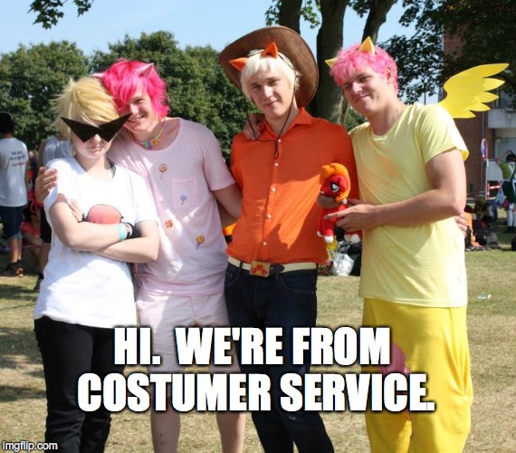 Costumer Service | HI.  WE'RE FROM COSTUMER SERVICE. | image tagged in funny,cosplay | made w/ Imgflip meme maker