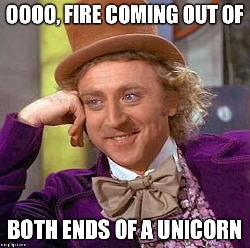 Creepy Condescending Wonka Meme | OOOO, FIRE COMING OUT OF BOTH ENDS OF A UNICORN | image tagged in memes,creepy condescending wonka | made w/ Imgflip meme maker