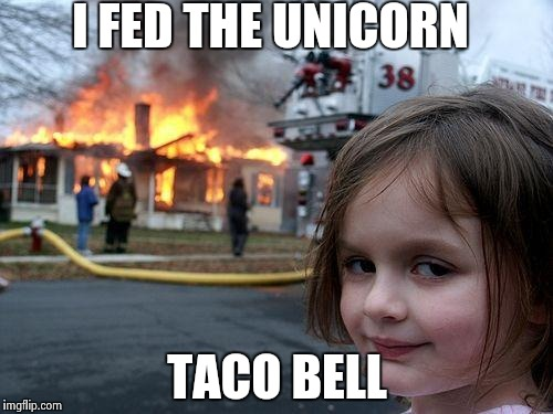 Disaster Girl Meme | I FED THE UNICORN TACO BELL | image tagged in memes,disaster girl | made w/ Imgflip meme maker