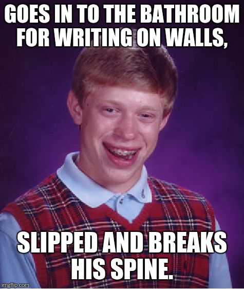 Bad Luck Brian Meme | GOES IN TO THE BATHROOM FOR WRITING ON WALLS, SLIPPED AND BREAKS HIS SPINE. | image tagged in memes,bad luck brian | made w/ Imgflip meme maker