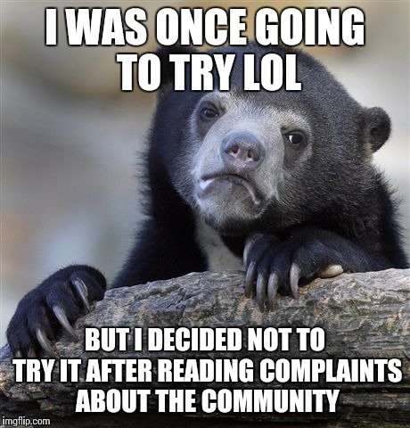 Confession Bear Meme | I WAS ONCE GOING TO TRY LOL BUT I DECIDED NOT TO TRY IT AFTER READING COMPLAINTS ABOUT THE COMMUNITY | image tagged in memes,confession bear | made w/ Imgflip meme maker