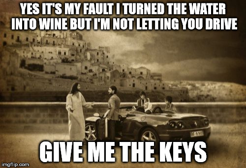 Jesus Talking To Cool Dude | YES IT'S MY FAULT I TURNED THE WATER INTO WINE BUT I'M NOT LETTING YOU DRIVE GIVE ME THE KEYS | image tagged in memes,jesus talking to cool dude | made w/ Imgflip meme maker