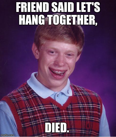 Bad Luck Brian Meme | FRIEND SAID LET'S HANG TOGETHER, DIED. | image tagged in memes,bad luck brian | made w/ Imgflip meme maker