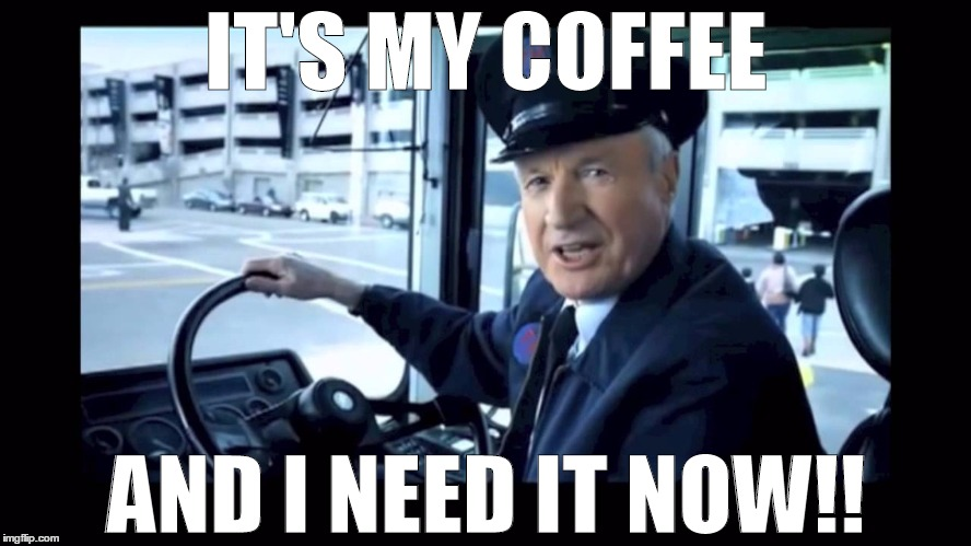 It My Coffee and I NEED IT NOW!! | IT'S MY COFFEE AND I NEED IT NOW!! | image tagged in coffee,j g wentworth,wentworth,commercials,commercial,bus drive | made w/ Imgflip meme maker
