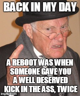 Back In My Day Meme | BACK IN MY DAY A REBOOT WAS WHEN SOMEONE GAVE YOU A WELL DESERVED KICK IN THE ASS, TWICE | image tagged in memes,back in my day | made w/ Imgflip meme maker