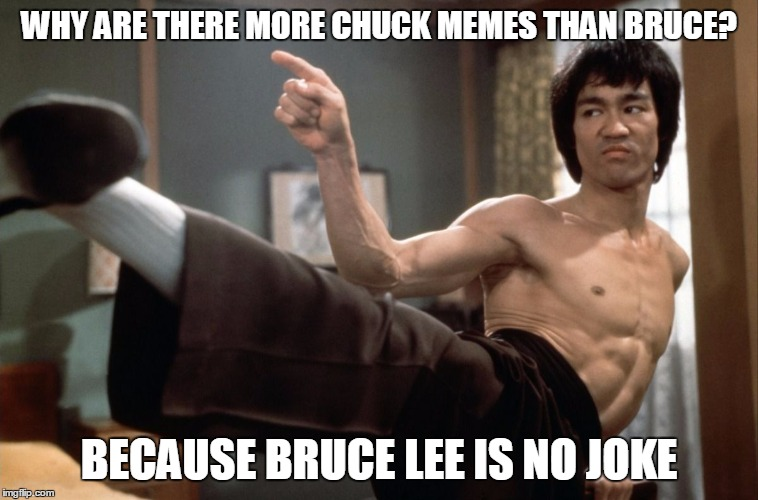 No Joke Bruce | WHY ARE THERE MORE CHUCK MEMES THAN BRUCE? BECAUSE BRUCE LEE IS NO JOKE | image tagged in bruce kicks | made w/ Imgflip meme maker