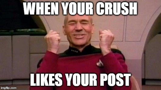 Picard Happy | WHEN YOUR CRUSH LIKES YOUR POST | image tagged in picard happy | made w/ Imgflip meme maker