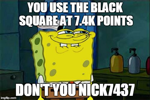 Dont You Squidward Meme | YOU USE THE BLACK SQUARE AT 7.4K POINTS DON'T YOU NICK7437 | image tagged in memes,dont you squidward | made w/ Imgflip meme maker